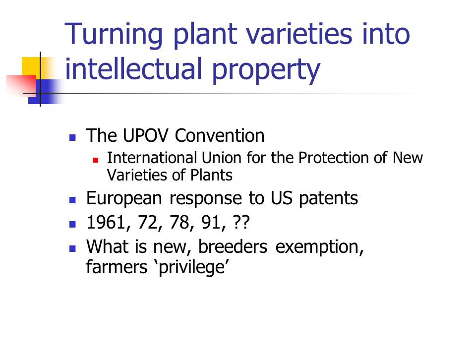 Turning plant varieties into intellectual property The UPOV Convention International Union for the Protection of New Varieties of Plants European response to US patents 1961, 72, 78, 91, .