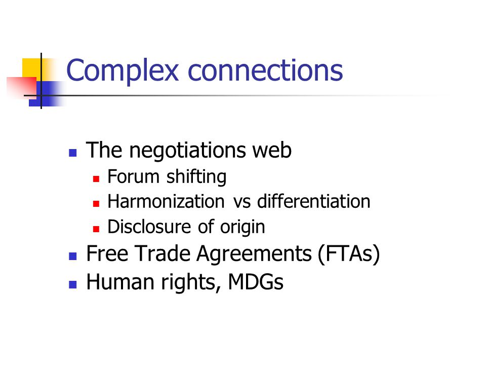 Complex connections The negotiations web Forum shifting Harmonization vs differentiation Disclosure of origin Free Trade Agreements (FTAs) Human rights, MDGs