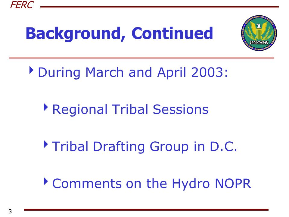 FERC 3 Background, Continued  During March and April 2003:  Regional Tribal Sessions  Tribal Drafting Group in D.C.  Comments on the Hydro NOPR