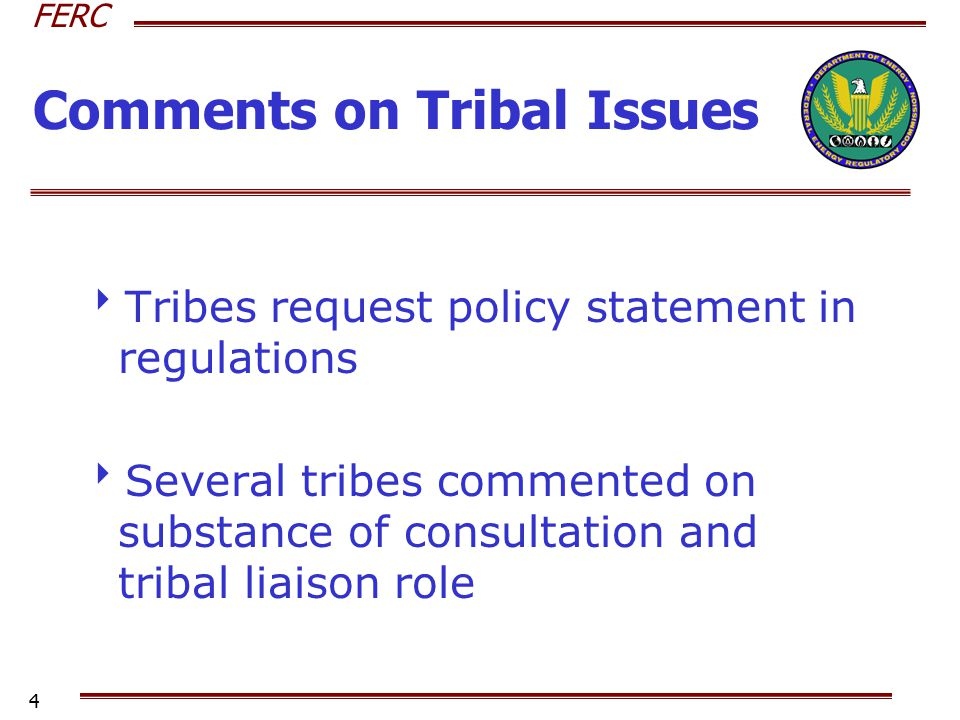 FERC 4 Comments on Tribal Issues  Tribes request policy statement in regulations  Several tribes commented on substance of consultation and tribal l