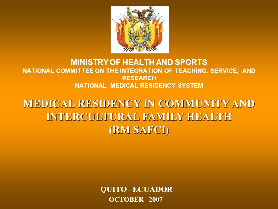 MINISTRY OF HEALTH AND SPORTS NATIONAL COMMITTEE ON THE INTEGRATION OF TEACHING, SERVICE, AND RESEARCH NATIONAL MEDICAL RESIDENCY SYSTEM MEDICAL RESIDENCY IN COMMUNITY AND INTERCULTURAL FAMILY HEALTH (RM SAFCI) QUITO - ECUADOR OCTOBER 2007