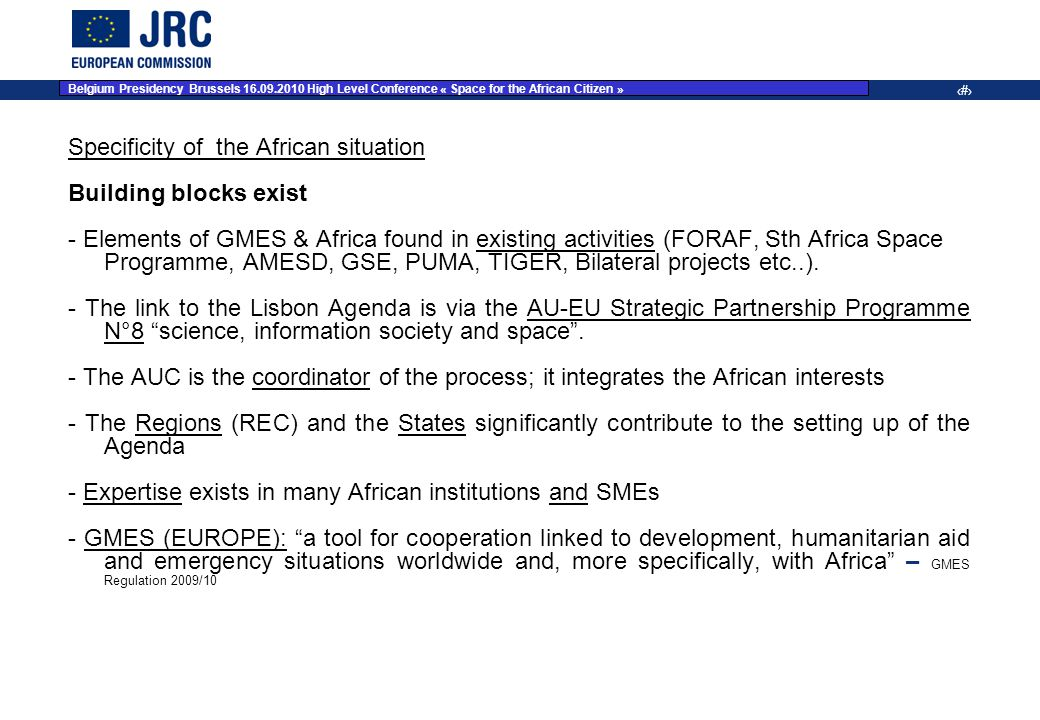 JRC Place on dd Month YYYY – Event Name 10 Specificity of the African situation Building blocks exist - Elements of GMES & Africa found in existing activities (FORAF, Sth Africa Space Programme, AMESD, GSE, PUMA, TIGER, Bilateral projects etc..).