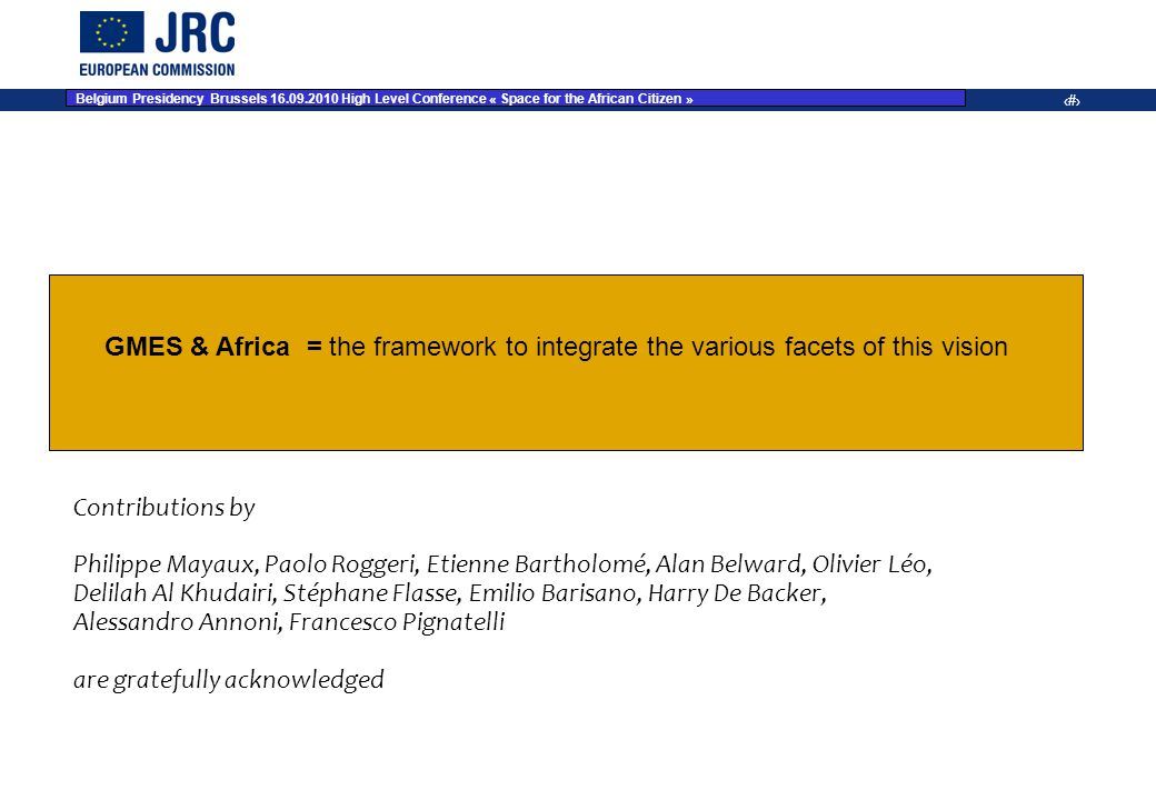 JRC Place on dd Month YYYY – Event Name 15 Contributions by Philippe Mayaux, Paolo Roggeri, Etienne Bartholomé, Alan Belward, Olivier Léo, Delilah Al Khudairi, Stéphane Flasse, Emilio Barisano, Harry De Backer, Alessandro Annoni, Francesco Pignatelli are gratefully acknowledged GMES & Africa = the framework to integrate the various facets of this vision Belgium Presidency Brussels 16.09.2010 High Level Conference « Space for the African Citizen »