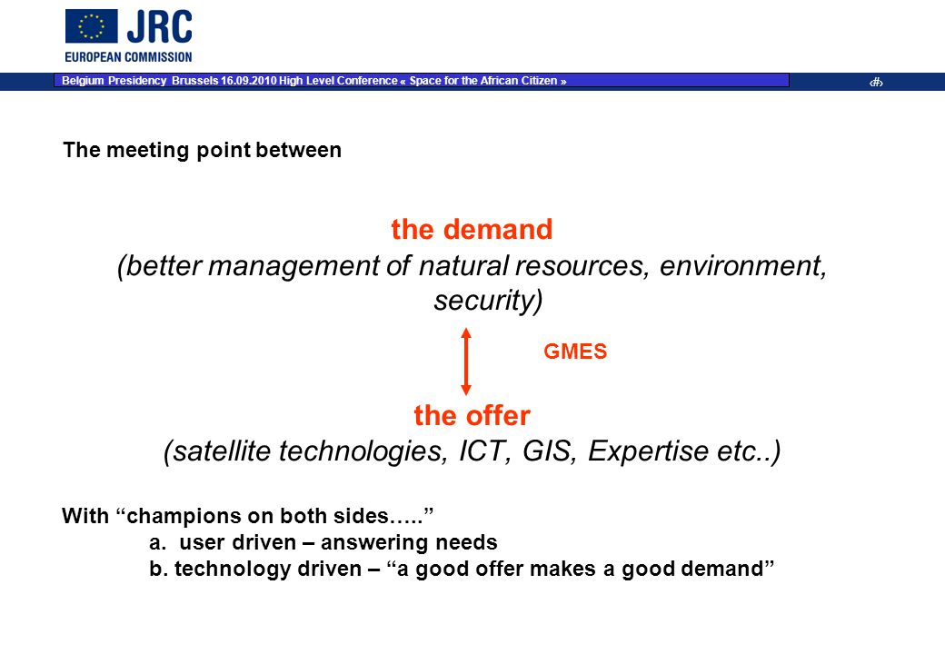 JRC Place on dd Month YYYY – Event Name 6 The meeting point between the demand (better management of natural resources, environment, security) the offer (satellite technologies, ICT, GIS, Expertise etc..) With champions on both sides….. a.