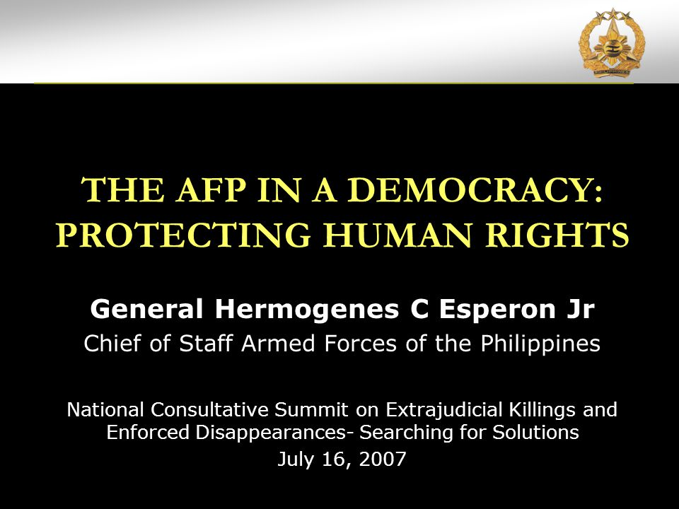 AFP'S COMMITMENT TO HUMAN RIGHTS ARTICLE OF WAR 75 The AFP in a Democracy: Protecting Human Rights REQUIRES COMMANDING OFFICERS TO DELIVER AFP PERSONNEL TO CIVIL AUTHORITIES OR AID IN APPREHENDING AND SECURING THE ACCUSED PERSONNEL