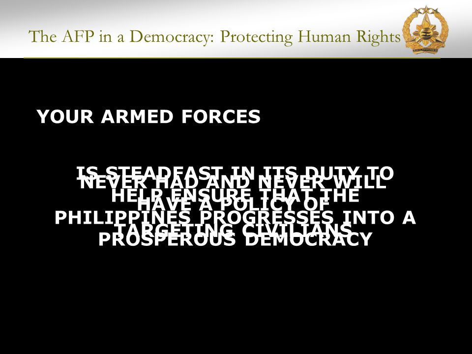 The AFP in a Democracy: Protecting Human Rights AFP BEARS THE BRUNT OF THE COST IN LIVES IN PROTECTING OUR CITIZENS AFP/PNP Personnel killed: 1,234