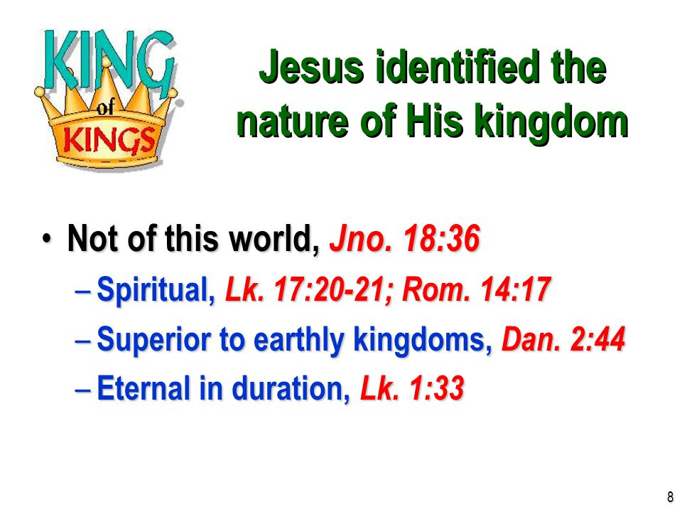 Jesus identified the nature of His kingdom Not of this world, Jno. 18:36 Not of this world, Jno. 18:36 – Spiritual, Lk. 17:20-21; Rom. 14:17 – Superio