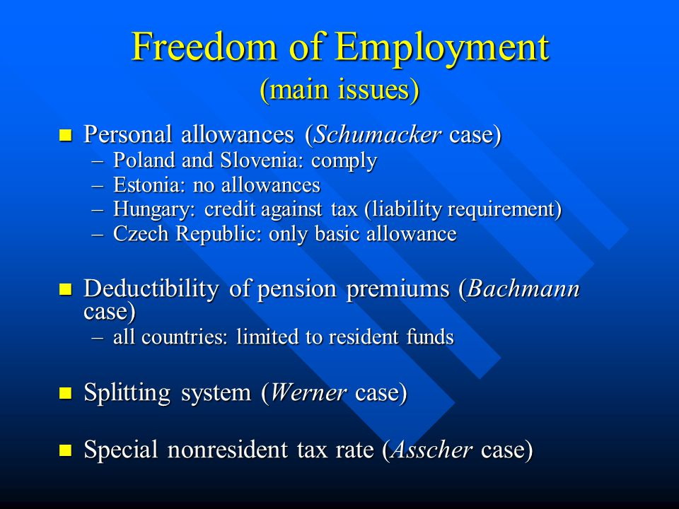 Freedom of Establishment (main issues) Profit determination of permanent establishments (Avoir fiscal and Saint-Gobain case) Profit determination of permanent establishments (Avoir fiscal and Saint-Gobain case) –Czech Republic and Hungary: tax base subject to comparison with resident taxpayers –Estonia: tax event = distribution of profit Group tax treatment Group tax treatment –Poland and Slovenia: only for resident companies