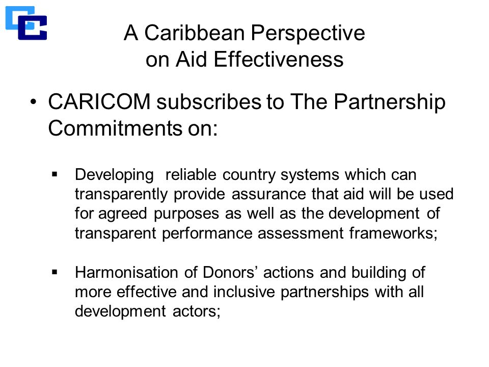 A Caribbean Perspective on Aid Effectiveness CARICOM subscribes to The Partnership Commitments on:  Developing reliable country systems which can transparently provide assurance that aid will be used for agreed purposes as well as the development of transparent performance assessment frameworks;  Harmonisation of Donors' actions and building of more effective and inclusive partnerships with all development actors;