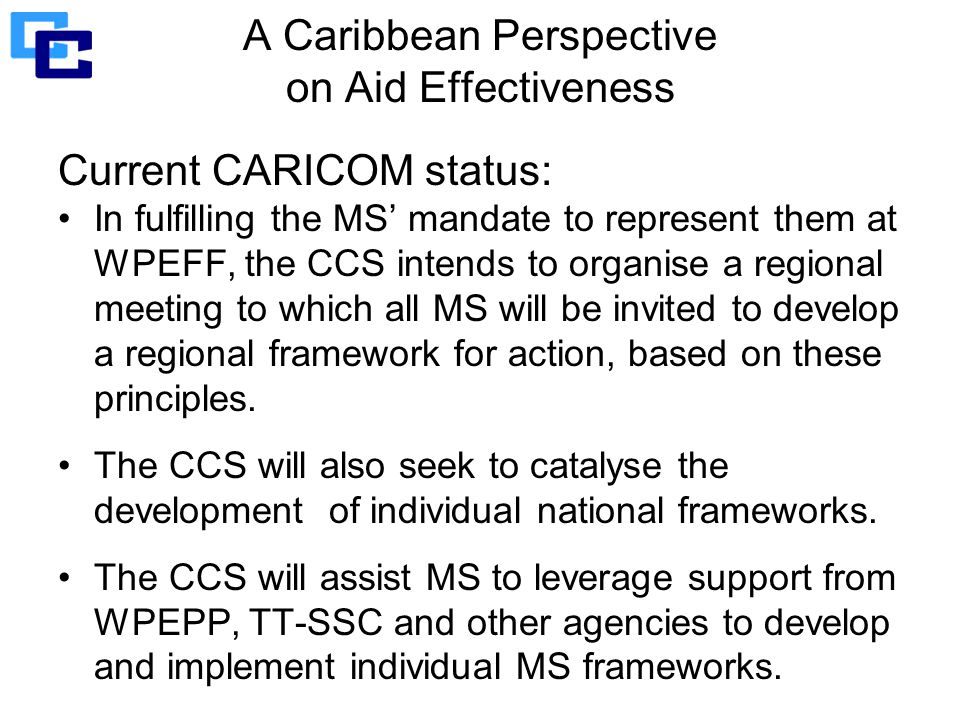 A Caribbean Perspective on Aid Effectiveness Current CARICOM status: In fulfilling the MS' mandate to represent them at WPEFF, the CCS intends to organise a regional meeting to which all MS will be invited to develop a regional framework for action, based on these principles.