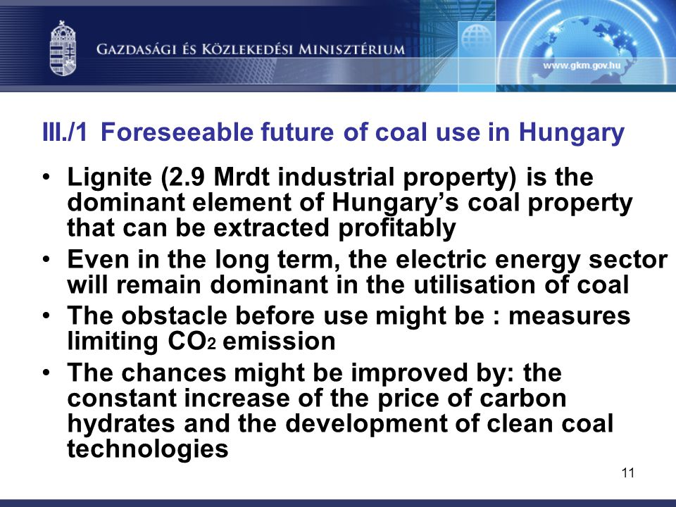 11 III./1 Foreseeable future of coal use in Hungary Lignite (2.9 Mrdt industrial property) is the dominant element of Hungary's coal property that can be extracted profitably Even in the long term, the electric energy sector will remain dominant in the utilisation of coal The obstacle before use might be : measures limiting CO 2 emission The chances might be improved by: the constant increase of the price of carbon hydrates and the development of clean coal technologies
