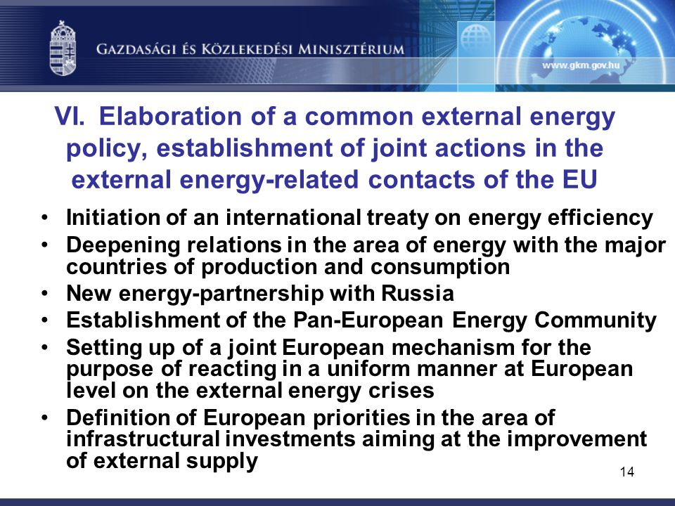 14 VI. Elaboration of a common external energy policy, establishment of joint actions in the external energy-related contacts of the EU Initiation of