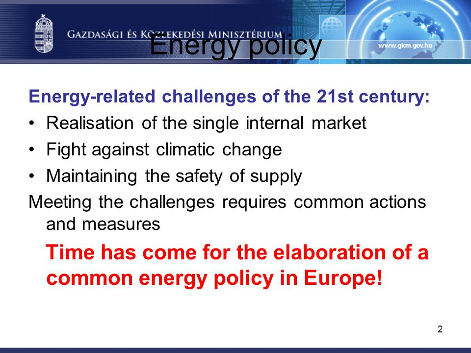 2 Energy policy Energy-related challenges of the 21st century: Realisation of the single internal market Fight against climatic change Maintaining the safety of supply Meeting the challenges requires common actions and measures Time has come for the elaboration of a common energy policy in Europe!