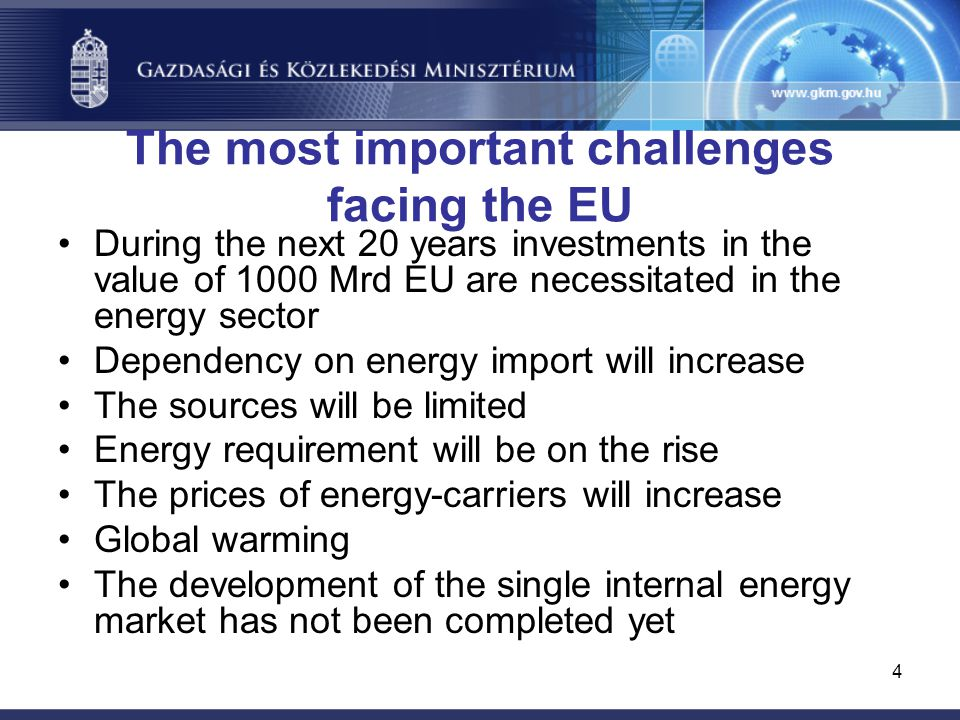 4 The most important challenges facing the EU During the next 20 years investments in the value of 1000 Mrd EU are necessitated in the energy sector Dependency on energy import will increase The sources will be limited Energy requirement will be on the rise The prices of energy-carriers will increase Global warming The development of the single internal energy market has not been completed yet