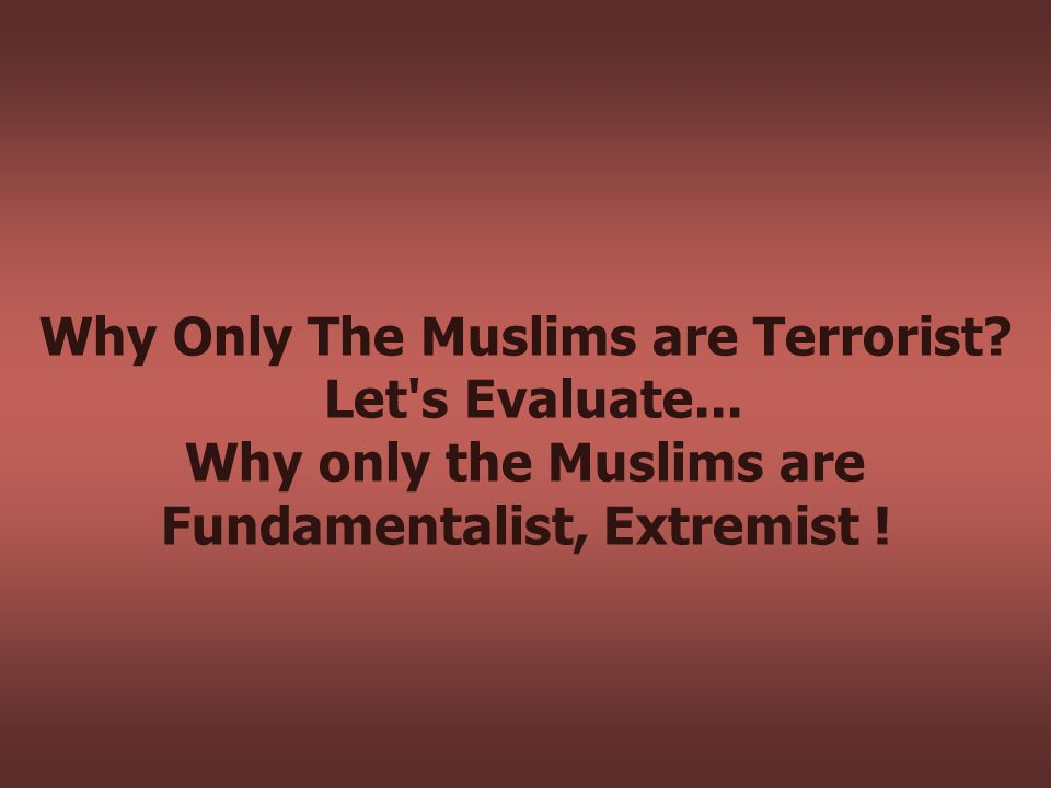 Why Only The Muslims are Terrorist. Let s Evaluate...