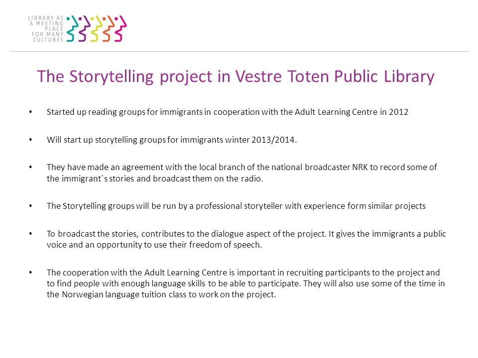 The Storytelling project in Vestre Toten Public Library Started up reading groups for immigrants in cooperation with the Adult Learning Centre in 2012 Will start up storytelling groups for immigrants winter 2013/2014.