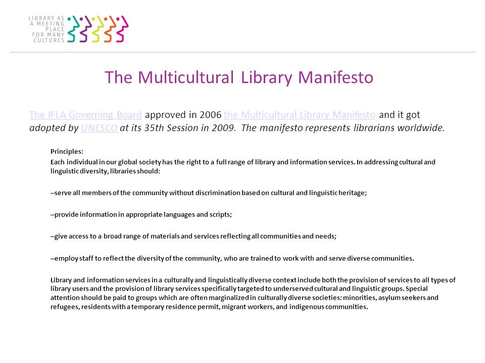 The Multicultural Library Manifesto The IFLA Governing BoardThe IFLA Governing Board approved in 2006 the Multicultural Library Manifesto and it got adopted by UNESCO at its 35th Session in 2009.