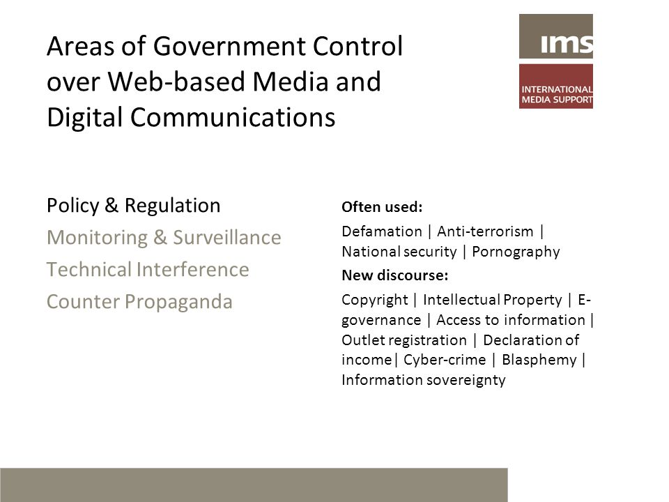 Areas of Government Control over Web-based Media and Digital Communications Policy & Regulation Monitoring & Surveillance Technical Interference Counter Propaganda Often used: Defamation | Anti-terrorism | National security | Pornography New discourse: Copyright | Intellectual Property | E- governance | Access to information | Outlet registration | Declaration of income| Cyber-crime | Blasphemy | Information sovereignty