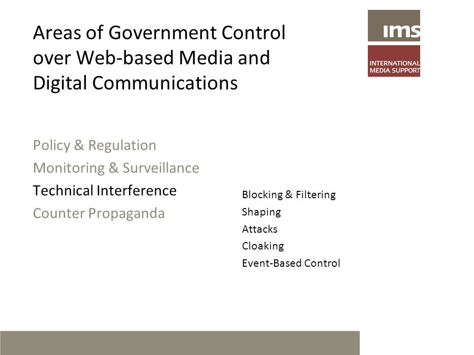 Areas of Government Control over Web-based Media and Digital Communications Policy & Regulation Monitoring & Surveillance Technical Interference Counter Propaganda Blocking & Filtering Shaping Attacks Cloaking Event-Based Control