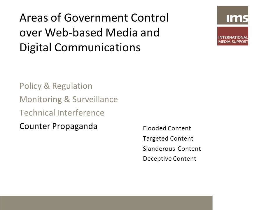 Areas of Government Control over Web-based Media and Digital Communications Policy & Regulation Monitoring & Surveillance Technical Interference Counter Propaganda Flooded Content Targeted Content Slanderous Content Deceptive Content