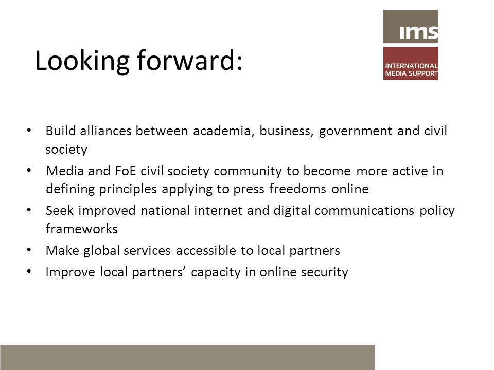 Looking forward: Build alliances between academia, business, government and civil society Media and FoE civil society community to become more active in defining principles applying to press freedoms online Seek improved national internet and digital communications policy frameworks Make global services accessible to local partners Improve local partners' capacity in online security