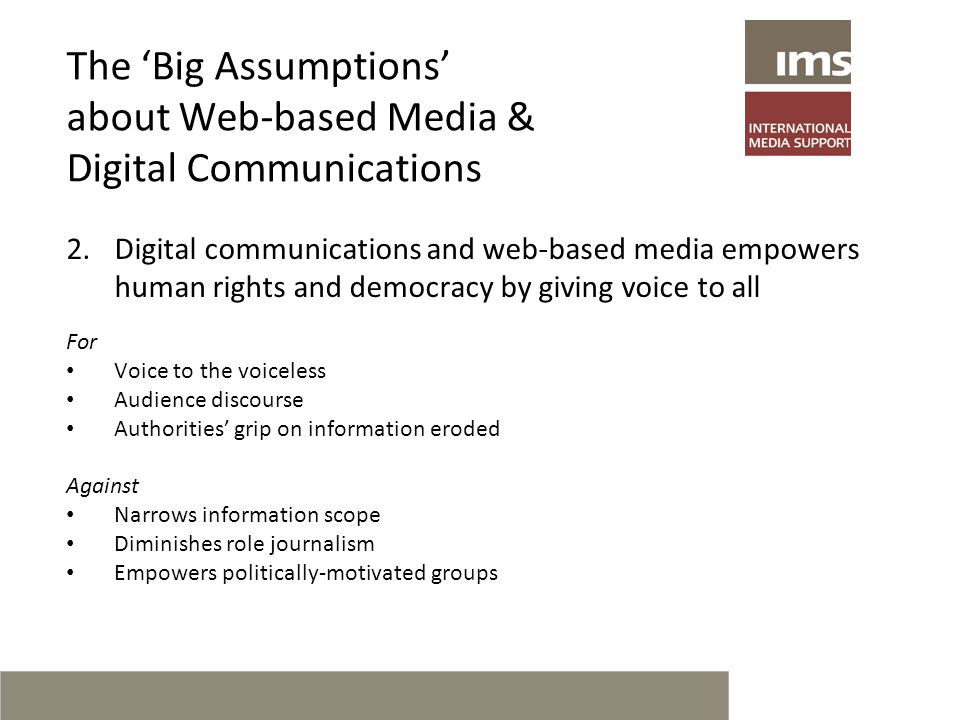 The 'Big Assumptions' about Web-based Media & Digital Communications 2.Digital communications and web-based media empowers human rights and democracy by giving voice to all For Voice to the voiceless Audience discourse Authorities' grip on information eroded Against Narrows information scope Diminishes role journalism Empowers politically-motivated groups