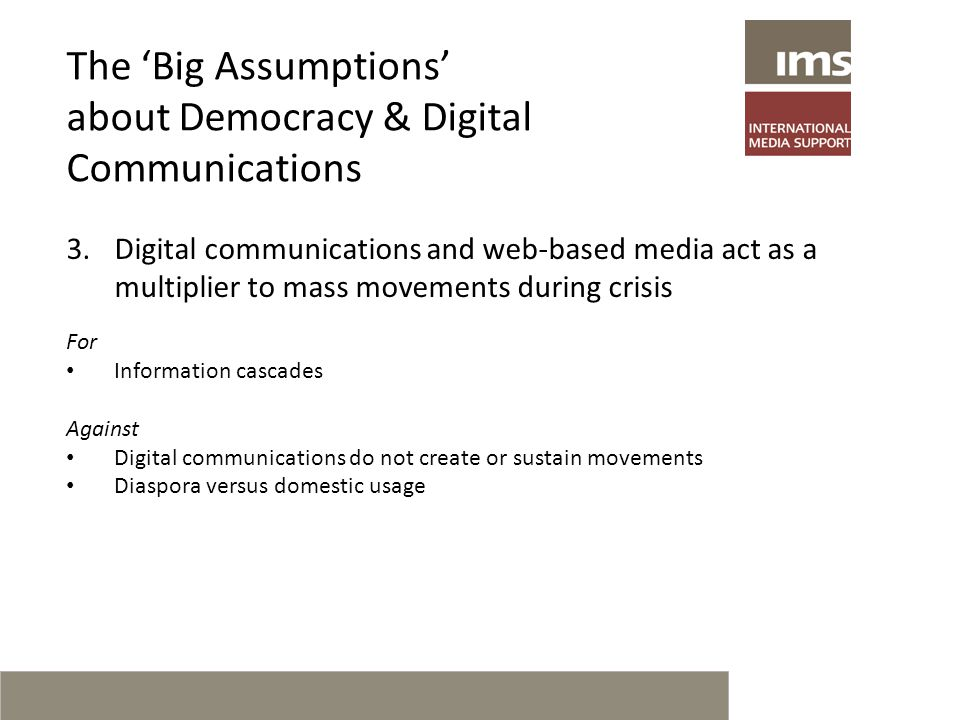 The 'Big Assumptions' about Democracy & Digital Communications 3.Digital communications and web-based media act as a multiplier to mass movements during crisis For Information cascades Against Digital communications do not create or sustain movements Diaspora versus domestic usage