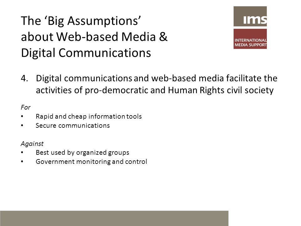 The 'Big Assumptions' about Web-based Media & Digital Communications 4.Digital communications and web-based media facilitate the activities of pro-democratic and Human Rights civil society For Rapid and cheap information tools Secure communications Against Best used by organized groups Government monitoring and control