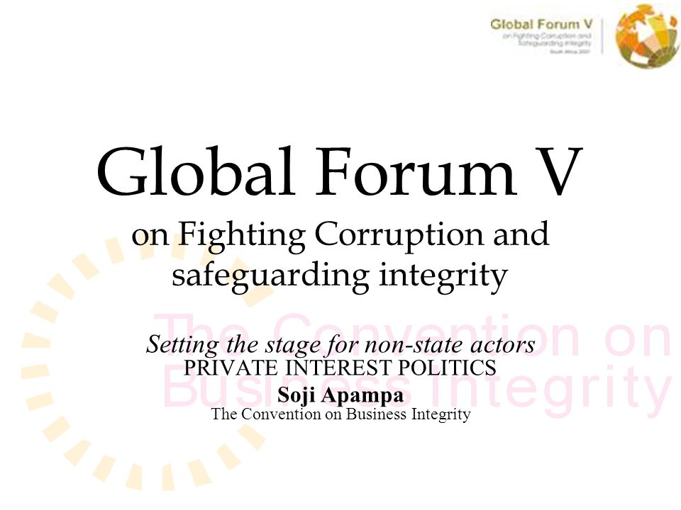 Global Forum V on Fighting Corruption and safeguarding integrity Setting the stage for non-state actors PRIVATE INTEREST POLITICS Soji Apampa The Convention on Business Integrity