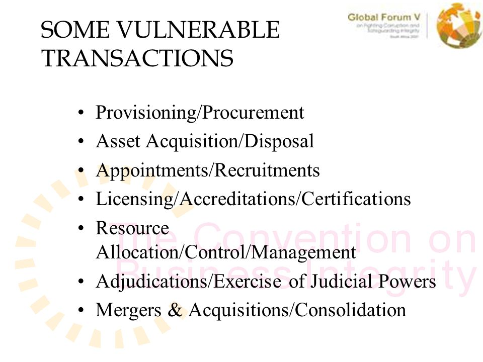 SOME VULNERABLE TRANSACTIONS Provisioning/Procurement Asset Acquisition/Disposal Appointments/Recruitments Licensing/Accreditations/Certifications Resource Allocation/Control/Management Adjudications/Exercise of Judicial Powers Mergers & Acquisitions/Consolidation