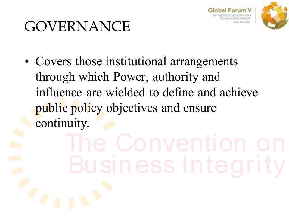GOVERNANCE Covers those institutional arrangements through which Power, authority and influence are wielded to define and achieve public policy objectives and ensure continuity.