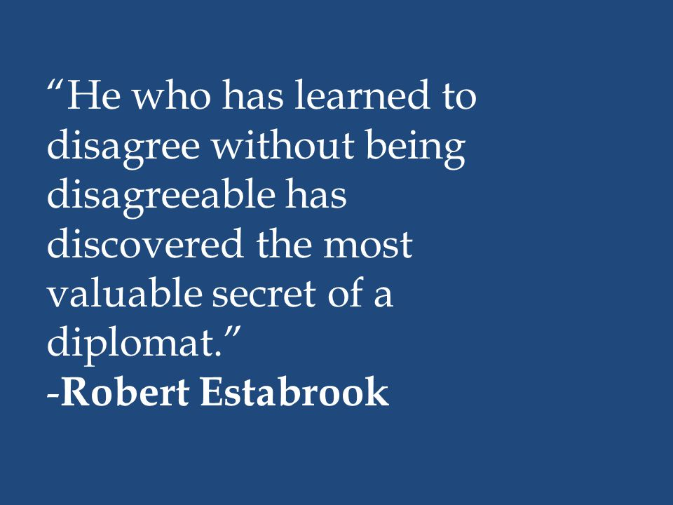 """""""He who has learned to disagree without being disagreeable has discovered the most valuable secret of a diplomat."""" - Robert Estabrook"""
