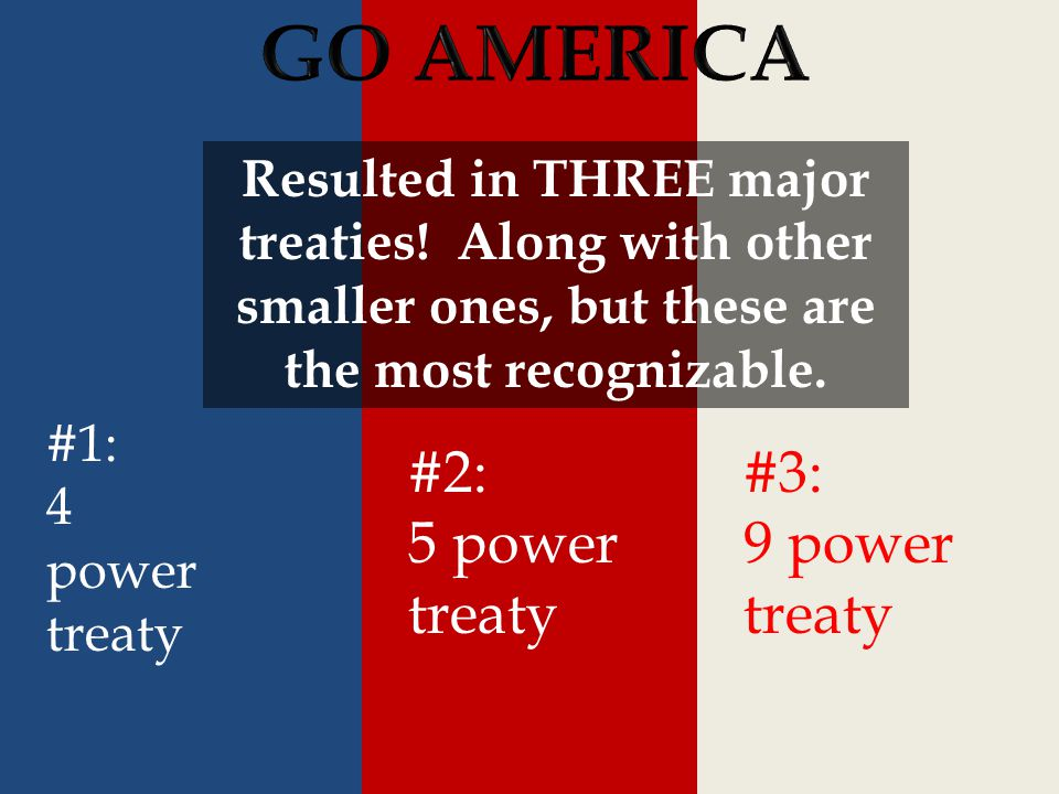 #1: 4 power treaty #2: 5 power treaty #3: 9 power treaty Resulted in THREE major treaties! Along with other smaller ones, but these are the most recog