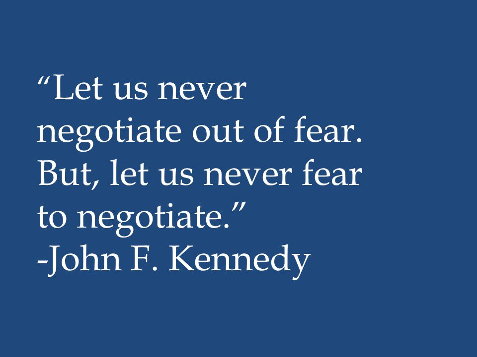 """"""" Let us never negotiate out of fear. But, let us never fear to negotiate."""" -John F. Kennedy"""