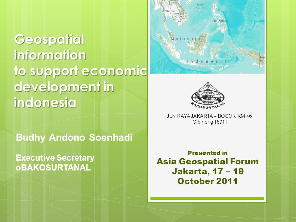 Geospatial information to support economic development in indonesia Budhy Andono Soenhadi Executive Secretary oBAKOSURTANAL Presented in Asia Geospatial Forum Jakarta, 17 – 19 October 2011 JLN RAYA JAKARTA – BOGOR KM 46 Cibinong 16911