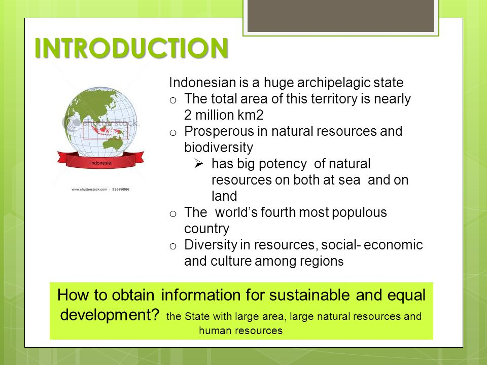 INTRODUCTION Indonesian is a huge archipelagic state o The total area of this territory is ​​ nearly 2 million km2 o Prosperous in natural resources and biodiversity  has big potency of natural resources on both at sea and on land o The world's fourth most populous country o Diversity in resources, social- economic and culture among region s How to obtain information for sustainable and equal development.
