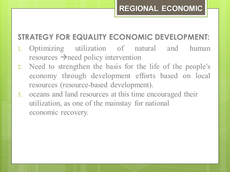 Economic development based on the potency of each region  economic development is the development of a- spatial, which means that the national economic development view the territory as an entity  Economic development region wide attention to the unique characteristics of the area (space).