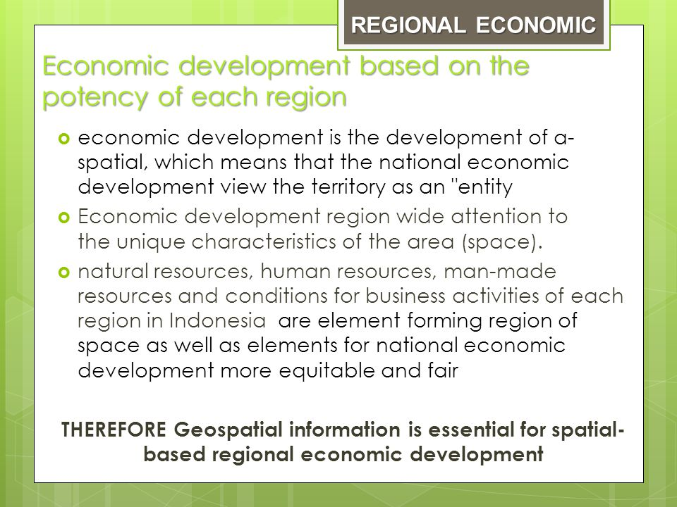 Economic development based on the potency of each region  economic development is the development of a- spatial, which means that the national economic development view the territory as an entity  Economic development region wide attention to the unique characteristics of the area (space).