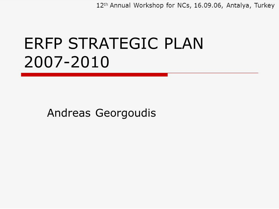 ERFP STRATEGIC PLAN 2007-2010 Andreas Georgoudis 12 th Annual Workshop for NCs, 16.09.06, Antalya, Turkey