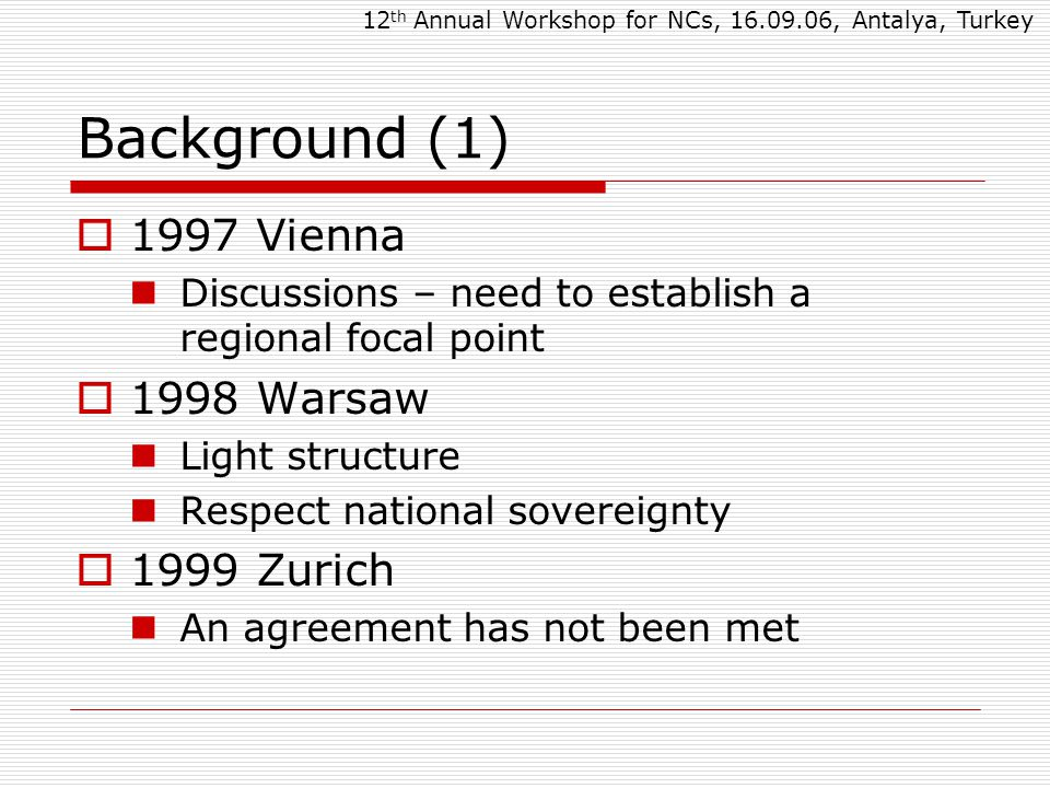 Background (1)  1997 Vienna Discussions – need to establish a regional focal point  1998 Warsaw Light structure Respect national sovereignty  1999 Zurich An agreement has not been met 12 th Annual Workshop for NCs, 16.09.06, Antalya, Turkey