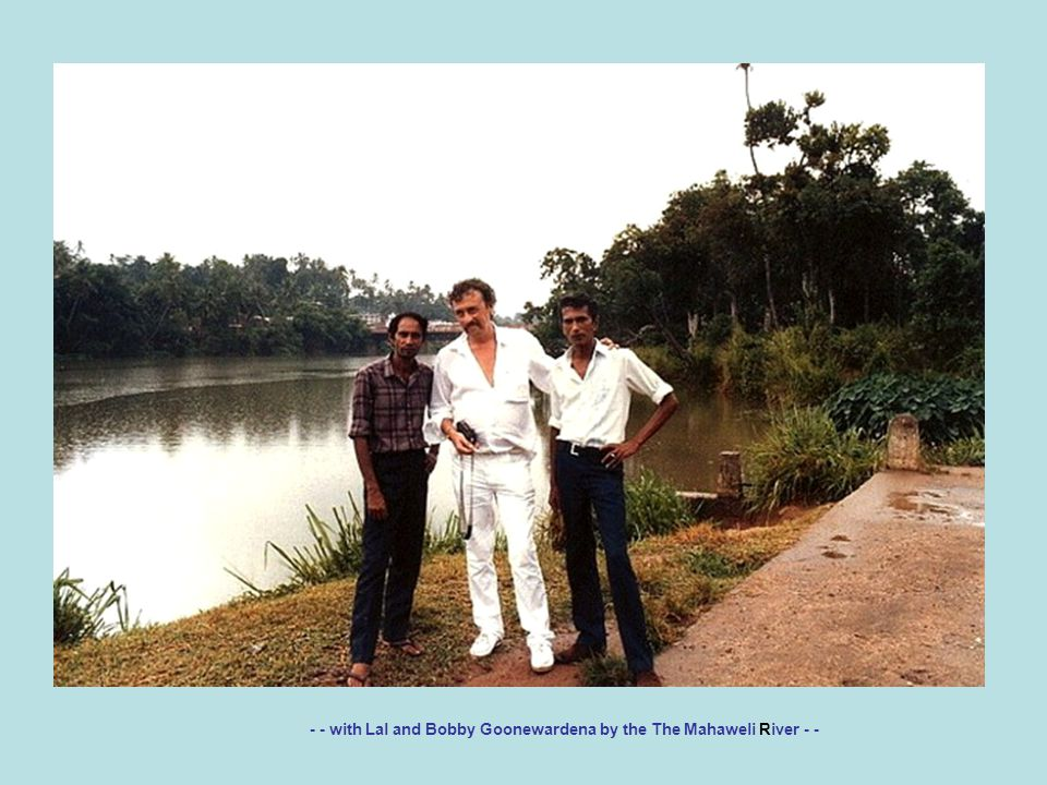 - - with Lal and Bobby Goonewardena by the The Mahaweli River - -