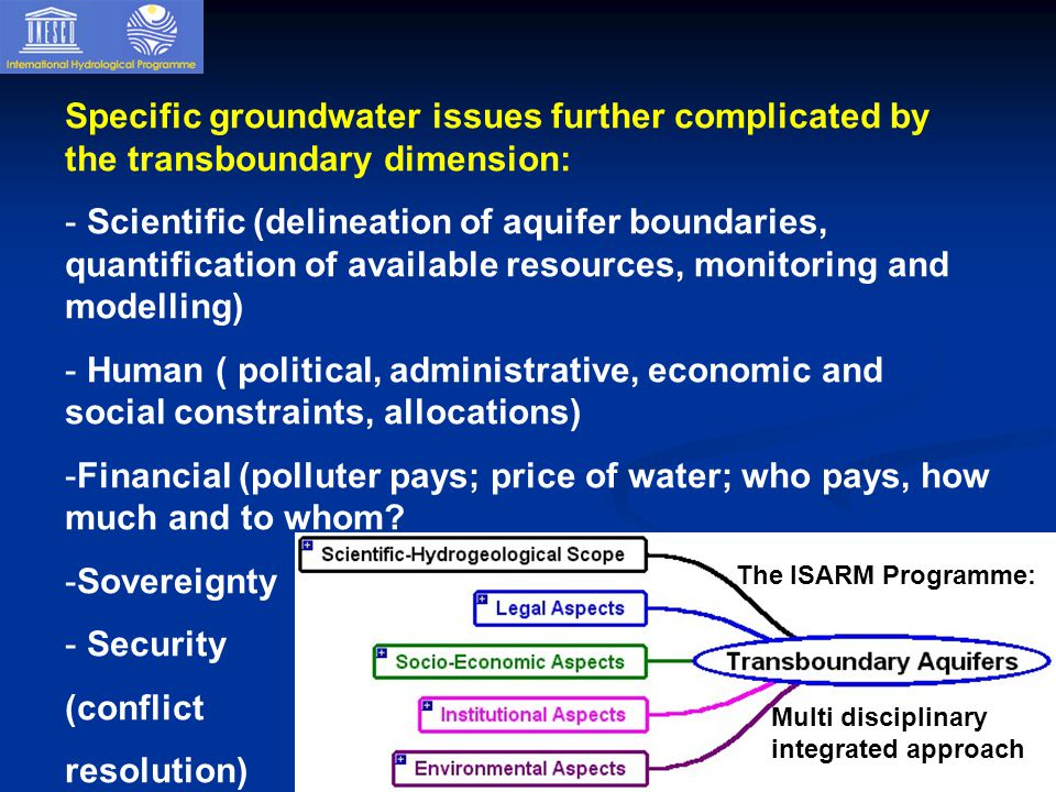 Specific groundwater issues further complicated by the transboundary dimension: - Scientific (delineation of aquifer boundaries, quantification of available resources, monitoring and modelling) - Human ( political, administrative, economic and social constraints, allocations) -Financial (polluter pays; price of water; who pays, how much and to whom.