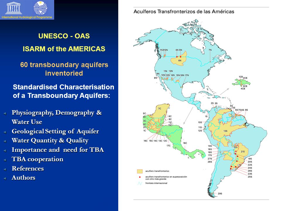 UNESCO - OAS ISARM of the AMERICAS 60 transboundary aquifers inventoried ◄ Physiography, Demography & Water Use ◄ Geological Setting of Aquifer ◄ Water Quantity & Quality ◄ Importance and need for TBA ◄ TBA cooperation ◄ References ◄ Authors Standardised Characterisation of a Transboundary Aquifers: