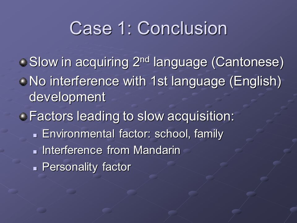 Case 1: Conclusion Slow in acquiring 2 nd language (Cantonese) No interference with 1st language (English) development Factors leading to slow acquisition: Environmental factor: school, family Environmental factor: school, family Interference from Mandarin Interference from Mandarin Personality factor Personality factor