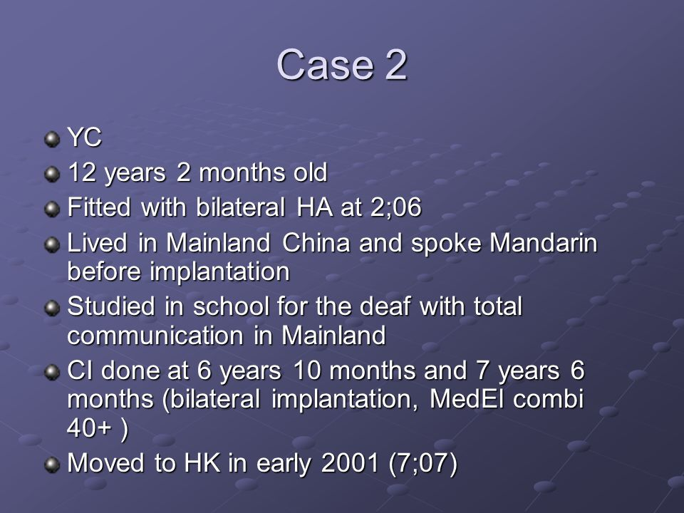 Case 2 YC 12 years 2 months old Fitted with bilateral HA at 2;06 Lived in Mainland China and spoke Mandarin before implantation Studied in school for