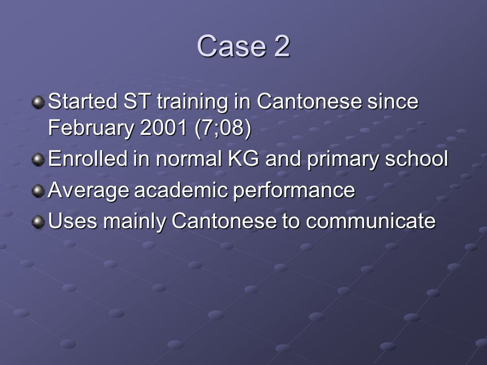 Case 2 Started ST training in Cantonese since February 2001 (7;08) Enrolled in normal KG and primary school Average academic performance Uses mainly Cantonese to communicate