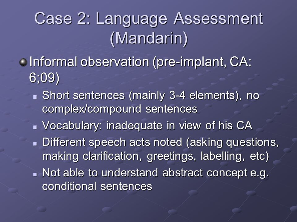 Case 2: Language Assessment (Mandarin) Informal observation (pre-implant, CA: 6;09) Short sentences (mainly 3-4 elements), no complex/compound sentences Short sentences (mainly 3-4 elements), no complex/compound sentences Vocabulary: inadequate in view of his CA Vocabulary: inadequate in view of his CA Different speech acts noted (asking questions, making clarification, greetings, labelling, etc) Different speech acts noted (asking questions, making clarification, greetings, labelling, etc) Not able to understand abstract concept e.g.