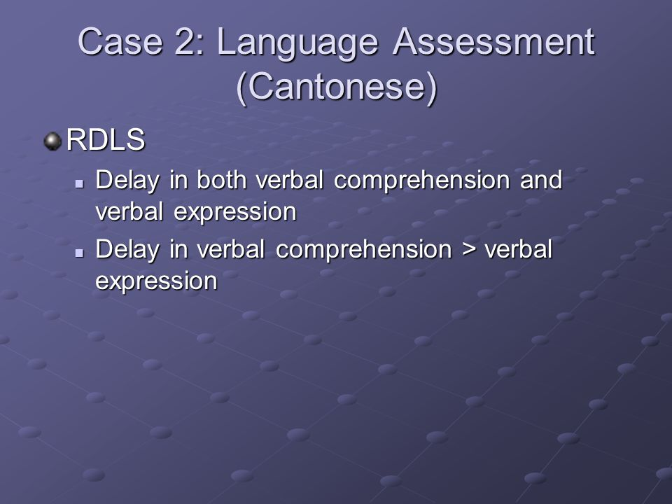 Case 2: Language Assessment (Cantonese) RDLS Delay in both verbal comprehension and verbal expression Delay in both verbal comprehension and verbal ex