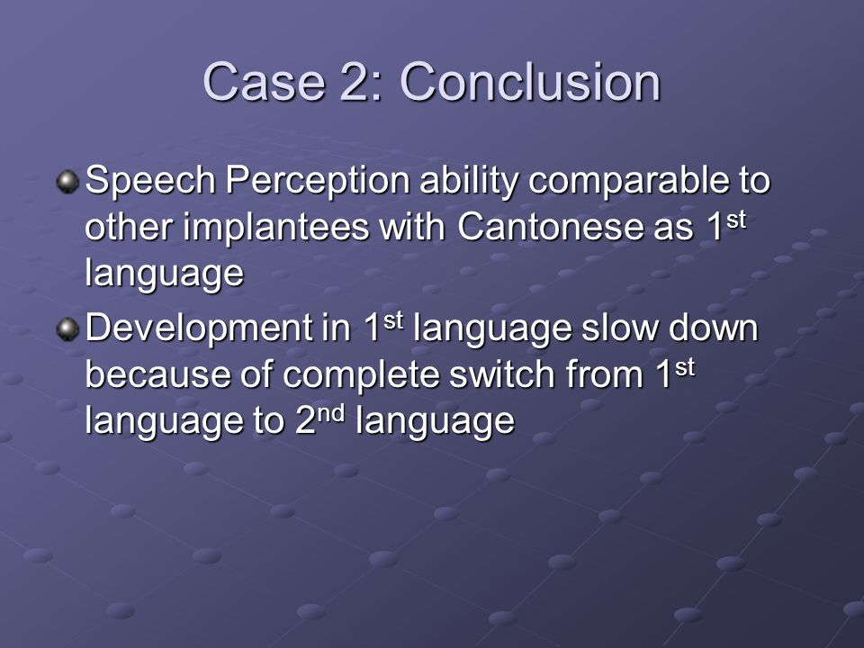 Case 2: Conclusion Speech Perception ability comparable to other implantees with Cantonese as 1 st language Development in 1 st language slow down because of complete switch from 1 st language to 2 nd language