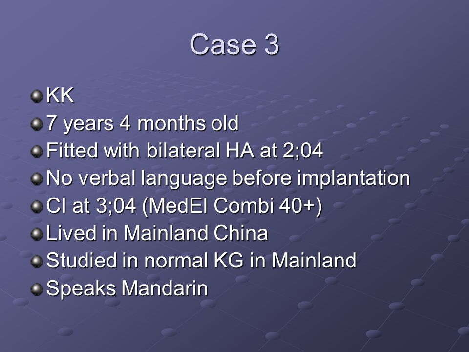 Case 3 KK 7 years 4 months old Fitted with bilateral HA at 2;04 No verbal language before implantation CI at 3;04 (MedEl Combi 40+) Lived in Mainland China Studied in normal KG in Mainland Speaks Mandarin